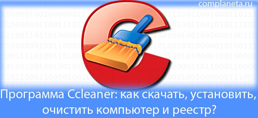 Программа Ccleaner: как скачать, установить, очистить компьютер и реестр?