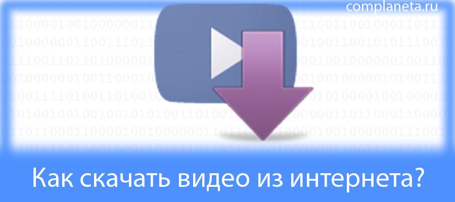 Как скачать видео из интернета?
