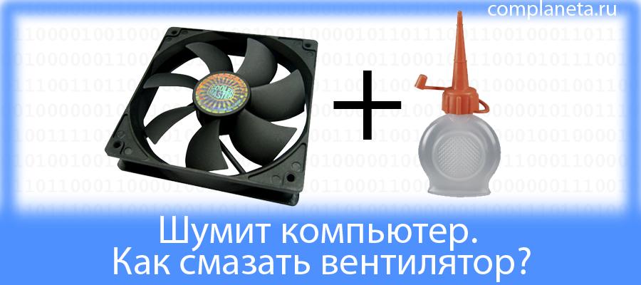 Шумит компьютер. Как смазать вентилятор?